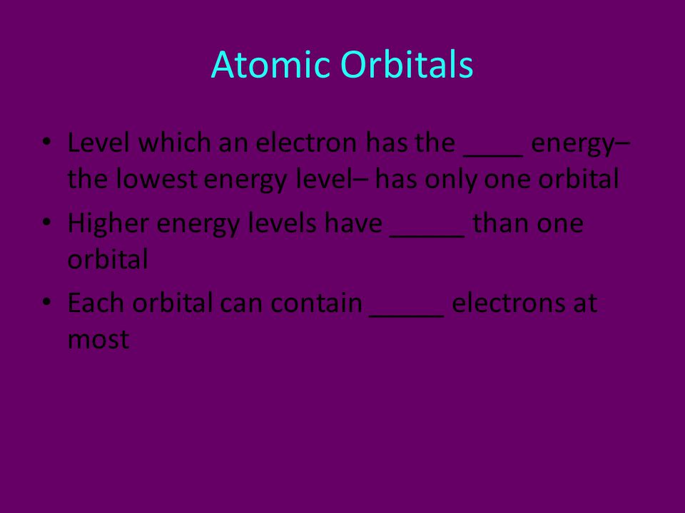 Atomic Orbitals Level which an electron has the ____ energy– the lowest energy level– has only one orbital.