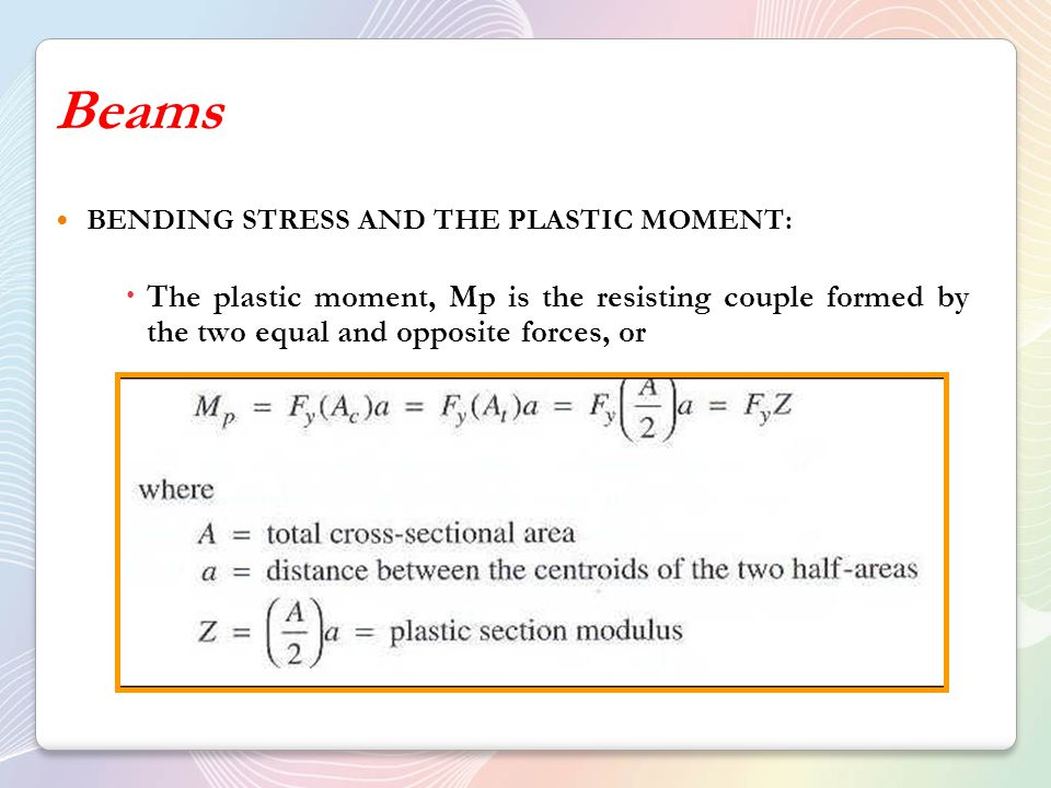 Beams BENDING STRESS AND THE PLASTIC MOMENT: The plastic moment, Mp is the resisting couple formed by the two equal and opposite forces, or.