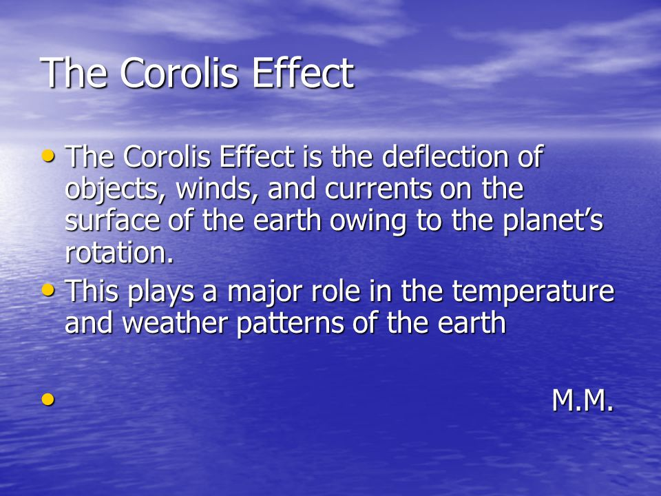 The Corolis Effect The Corolis Effect is the deflection of objects, winds, and currents on the surface of the earth owing to the planet's rotation.
