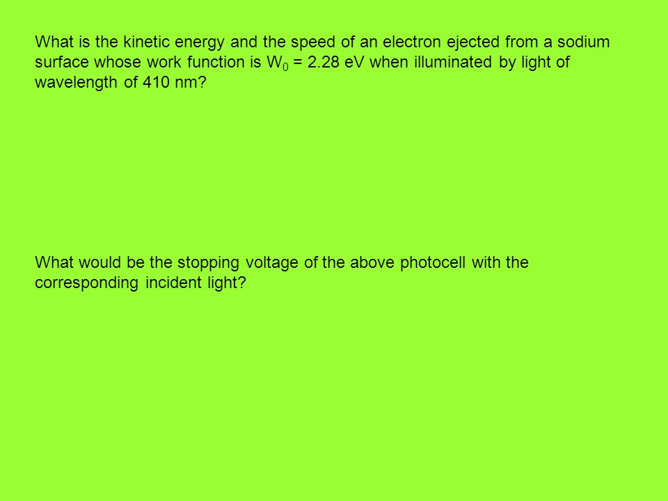 What is the kinetic energy and the speed of an electron ejected from a sodium surface whose work function is W0 = 2.28 eV when illuminated by light of wavelength of 410 nm