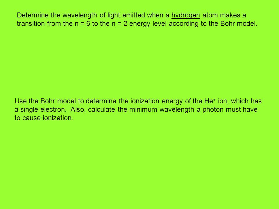Determine the wavelength of light emitted when a hydrogen atom makes a transition from the n = 6 to the n = 2 energy level according to the Bohr model.