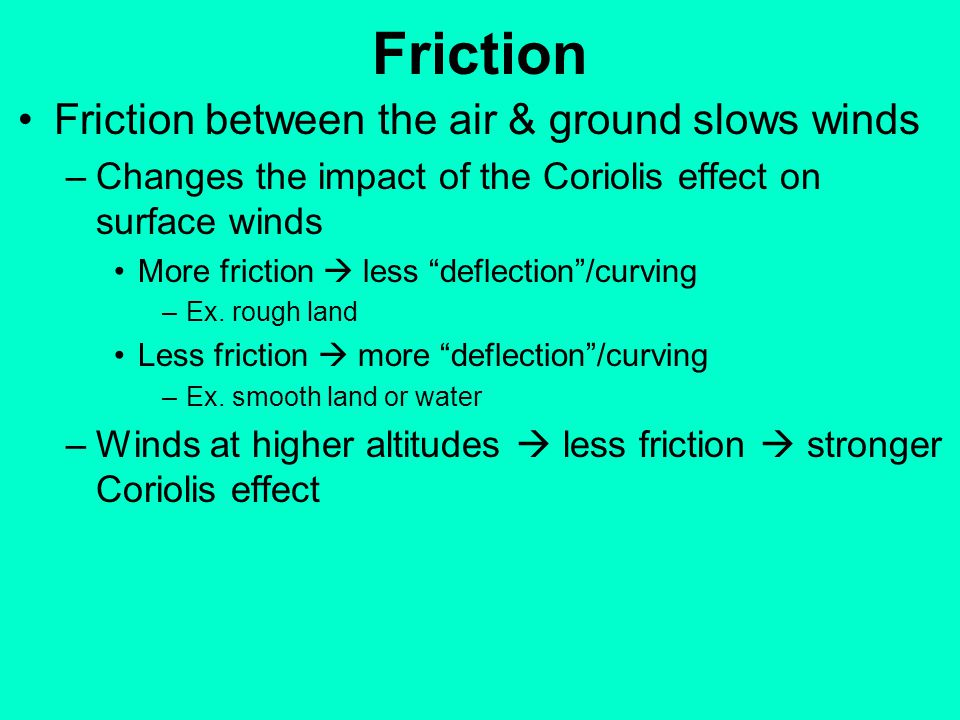 Friction Friction between the air & ground slows winds