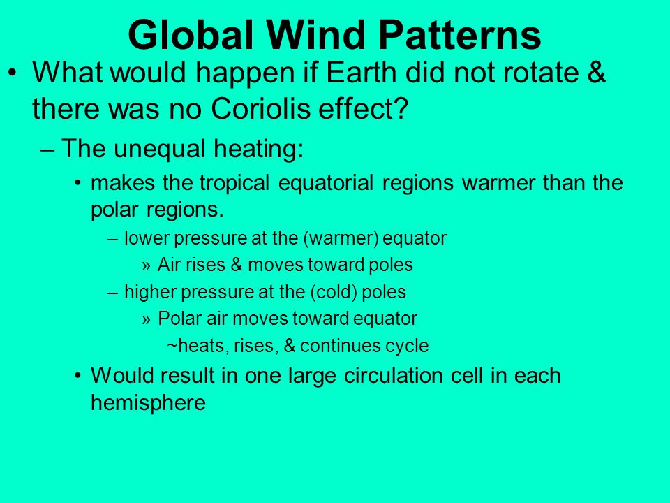 Global Wind Patterns What would happen if Earth did not rotate & there was no Coriolis effect The unequal heating: