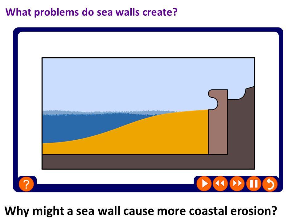 Why might a sea wall cause more coastal erosion