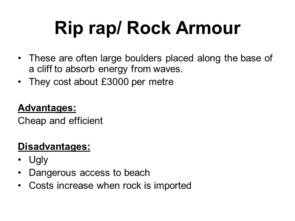 Rip rap/ Rock Armour These are often large boulders placed along the base of a cliff to absorb energy from waves.