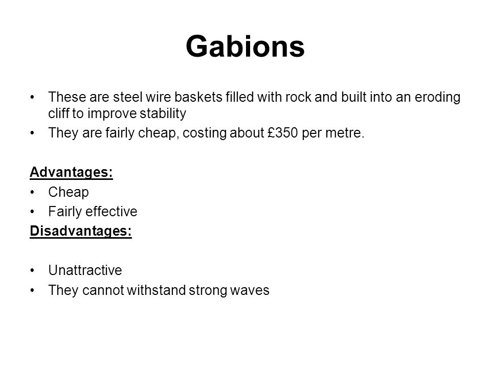 Gabions These are steel wire baskets filled with rock and built into an eroding cliff to improve stability.