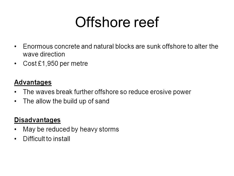 Offshore reef Enormous concrete and natural blocks are sunk offshore to alter the wave direction. Cost £1,950 per metre.