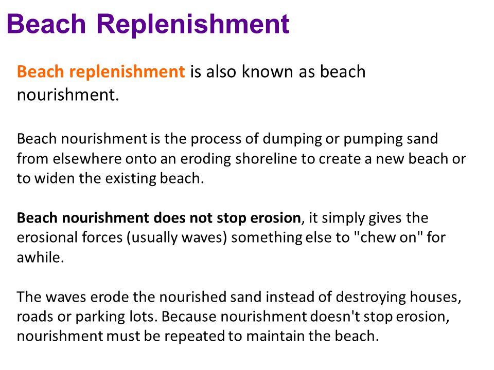 Beach Replenishment Beach replenishment is also known as beach nourishment.