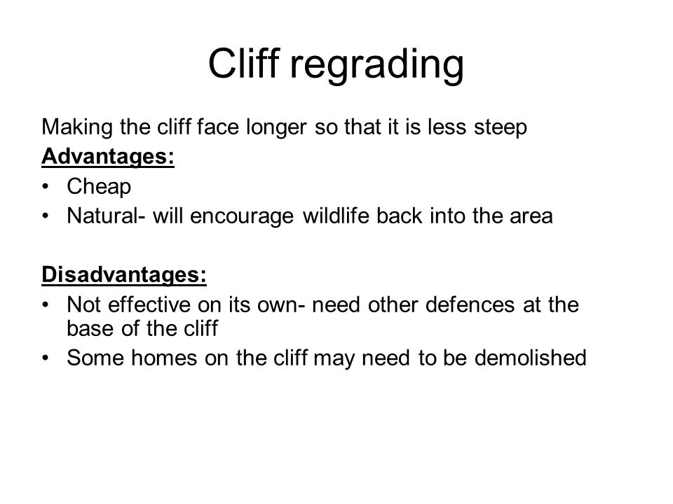 Cliff regrading Making the cliff face longer so that it is less steep