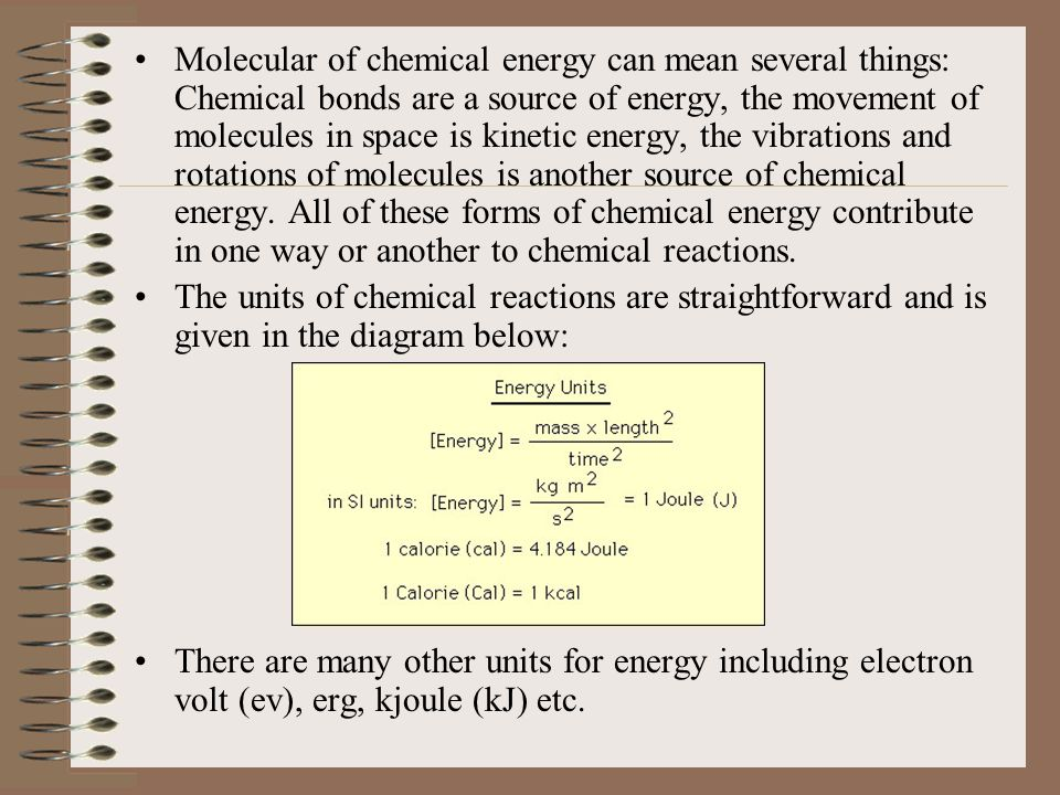 Molecular of chemical energy can mean several things: Chemical bonds are a source of energy, the movement of molecules in space is kinetic energy, the vibrations and rotations of molecules is another source of chemical energy. All of these forms of chemical energy contribute in one way or another to chemical reactions.