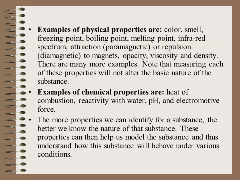 Examples of physical properties are: color, smell, freezing point, boiling point, melting point, infra-red spectrum, attraction (paramagnetic) or repulsion (diamagnetic) to magnets, opacity, viscosity and density. There are many more examples. Note that measuring each of these properties will not alter the basic nature of the substance.