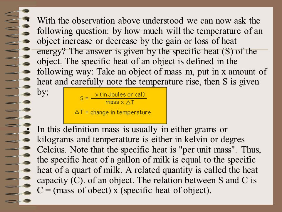 With the observation above understood we can now ask the following question: by how much will the temperature of an object increase or decrease by the gain or loss of heat energy The answer is given by the specific heat (S) of the object. The specific heat of an object is defined in the following way: Take an object of mass m, put in x amount of heat and carefully note the temperature rise, then S is given by;