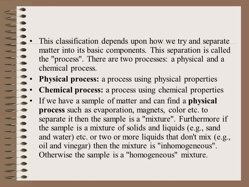 This classification depends upon how we try and separate matter into its basic components. This separation is called the process . There are two processes: a physical and a chemical process.