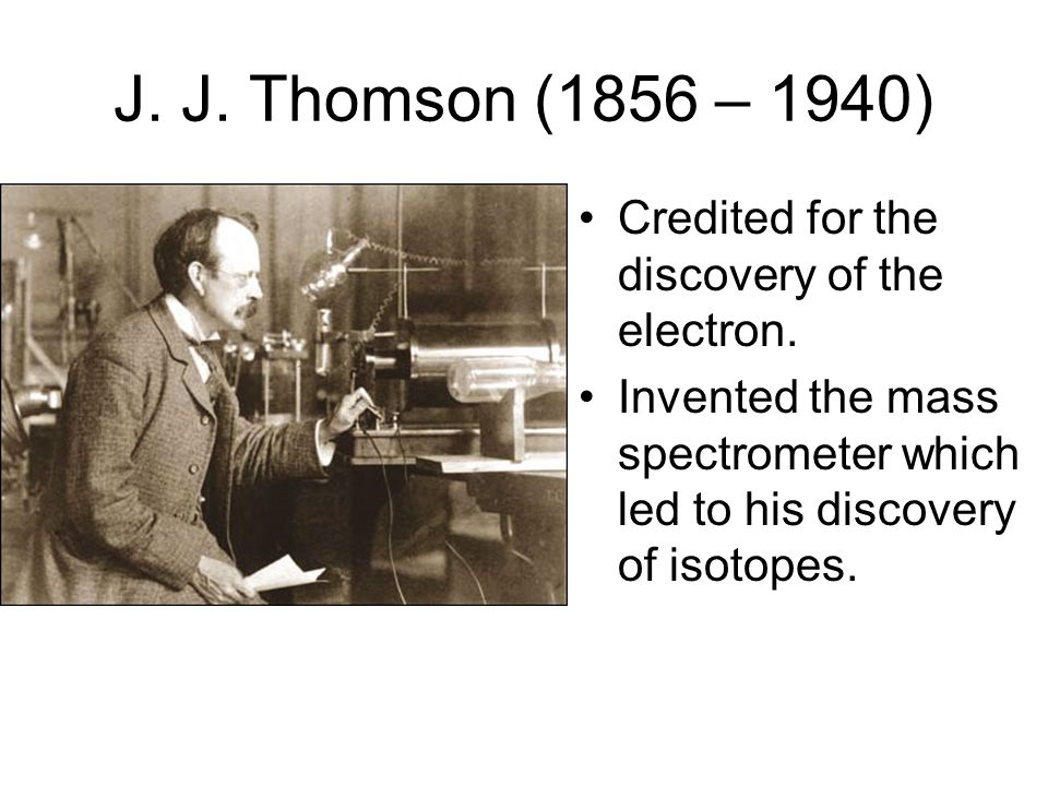 J. J. Thomson (1856 – 1940) Credited for the discovery of the electron.