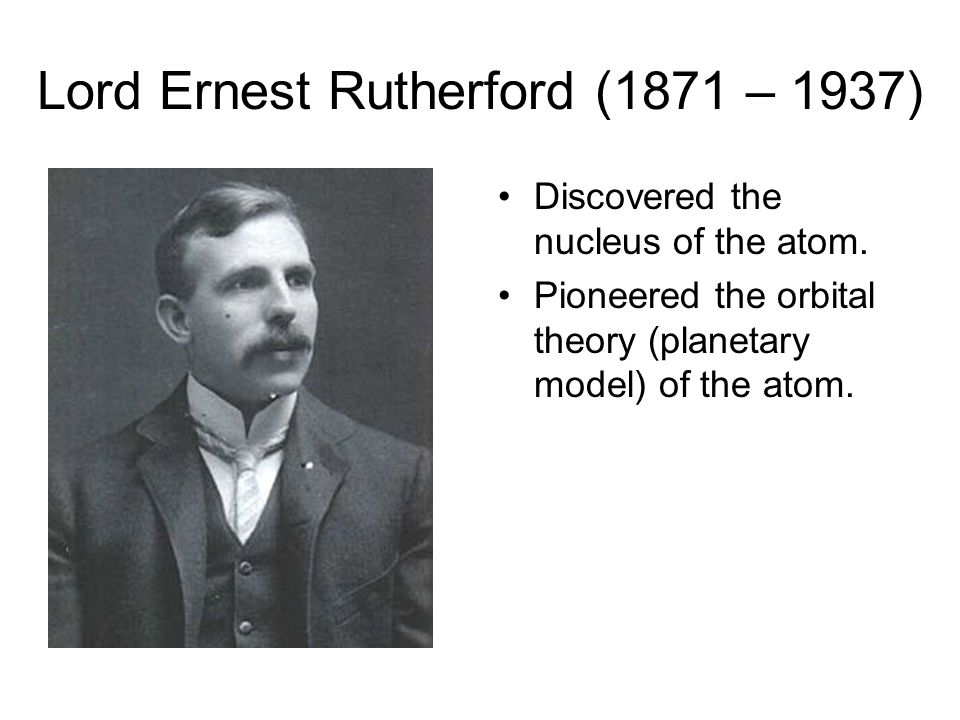 Lord Ernest Rutherford (1871 – 1937)
