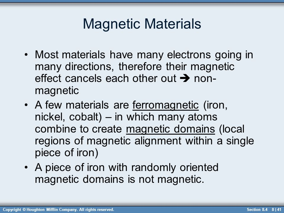 Magnetic Materials Most materials have many electrons going in many directions, therefore their magnetic effect cancels each other out  non-magnetic.