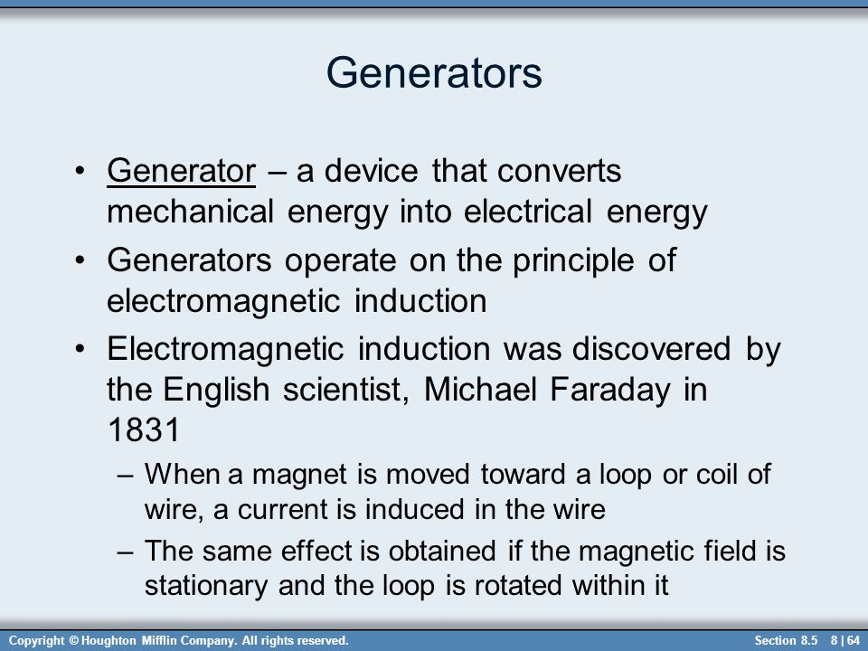 Generators Generator – a device that converts mechanical energy into electrical energy.