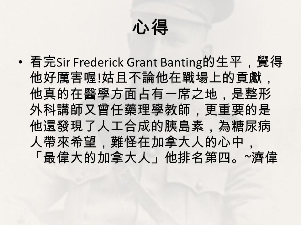 心得 看完Sir Frederick Grant Banting的生平,覺得他好厲害喔!姑且不論他在戰場上的貢獻,他真的在醫學方面占有一席之地,是整形外科講師又曾任藥理學教師,更重要的是他還發現了人工合成的胰島素,為糖尿病人帶來希望,難怪在加拿大人的心中,「最偉大的加拿大人」他排名第四。~濟偉.