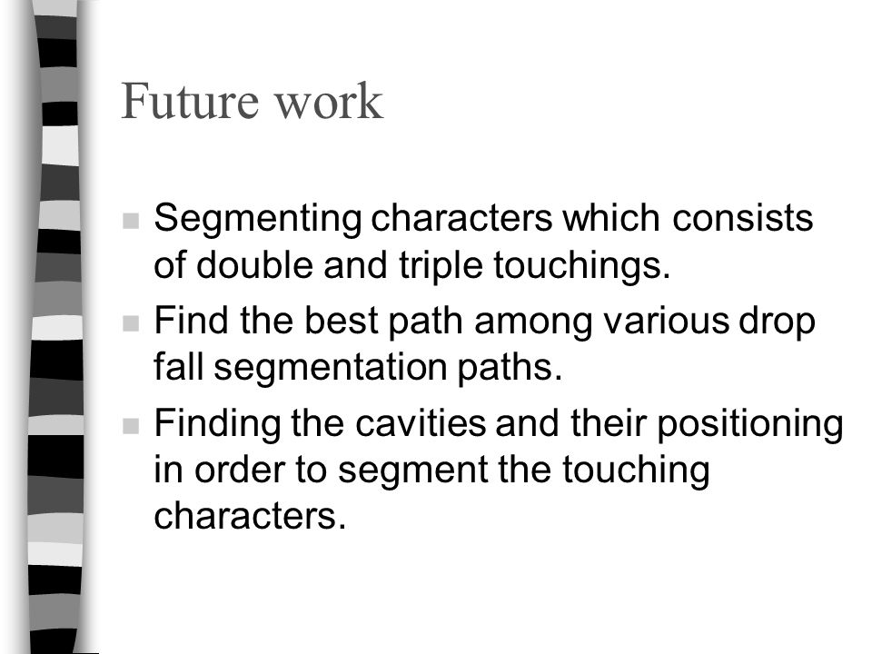 Future work Segmenting characters which consists of double and triple touchings. Find the best path among various drop fall segmentation paths.