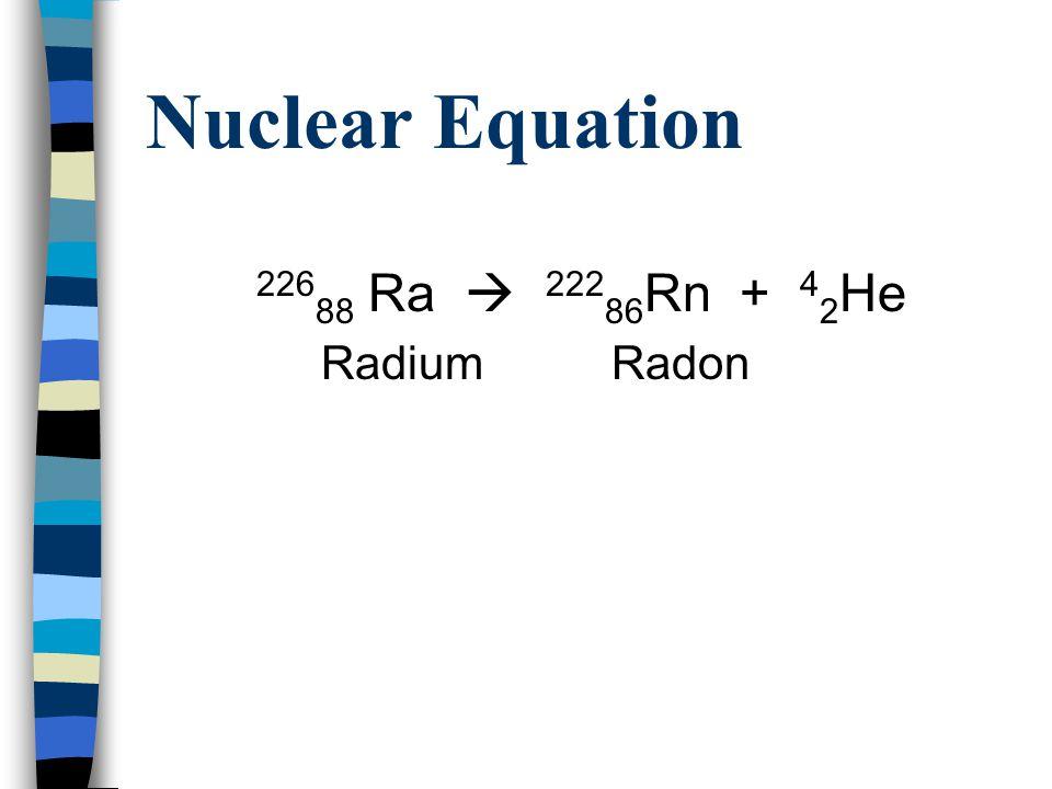 Nuclear Equation 22688 Ra  22286Rn + 42He Radium Radon