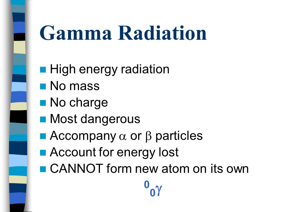 Gamma Radiation High energy radiation No mass No charge Most dangerous