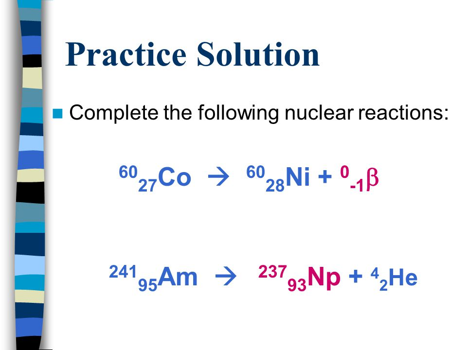 Practice Solution 6027Co  6028Ni + 0-1 24195Am  23793Np + 42He