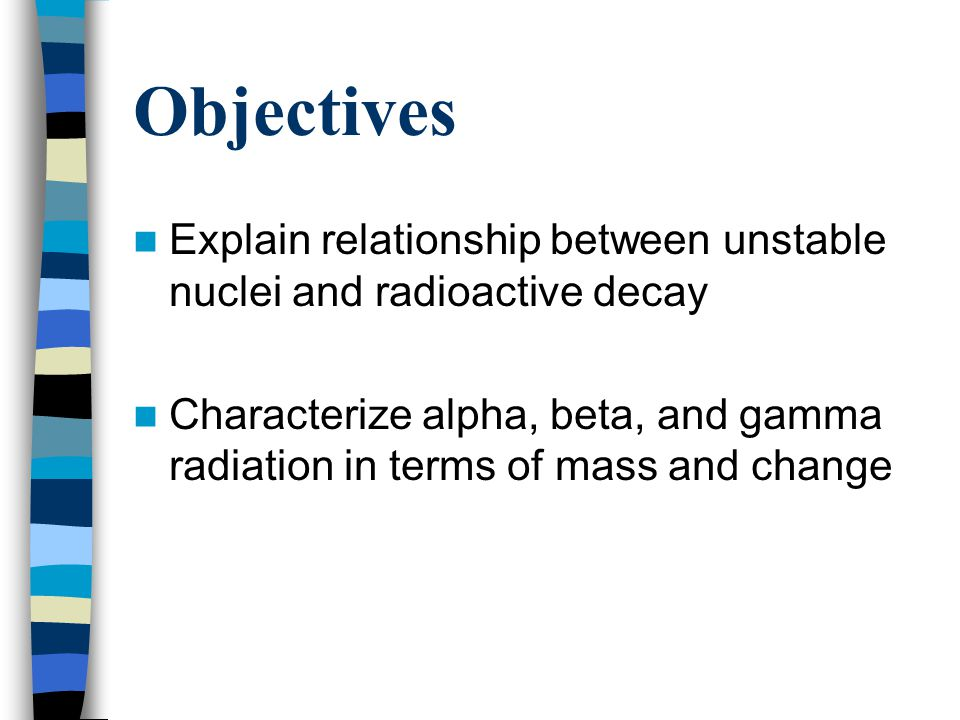 Objectives Explain relationship between unstable nuclei and radioactive decay.