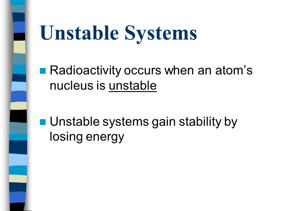 Unstable Systems Radioactivity occurs when an atom's nucleus is unstable.