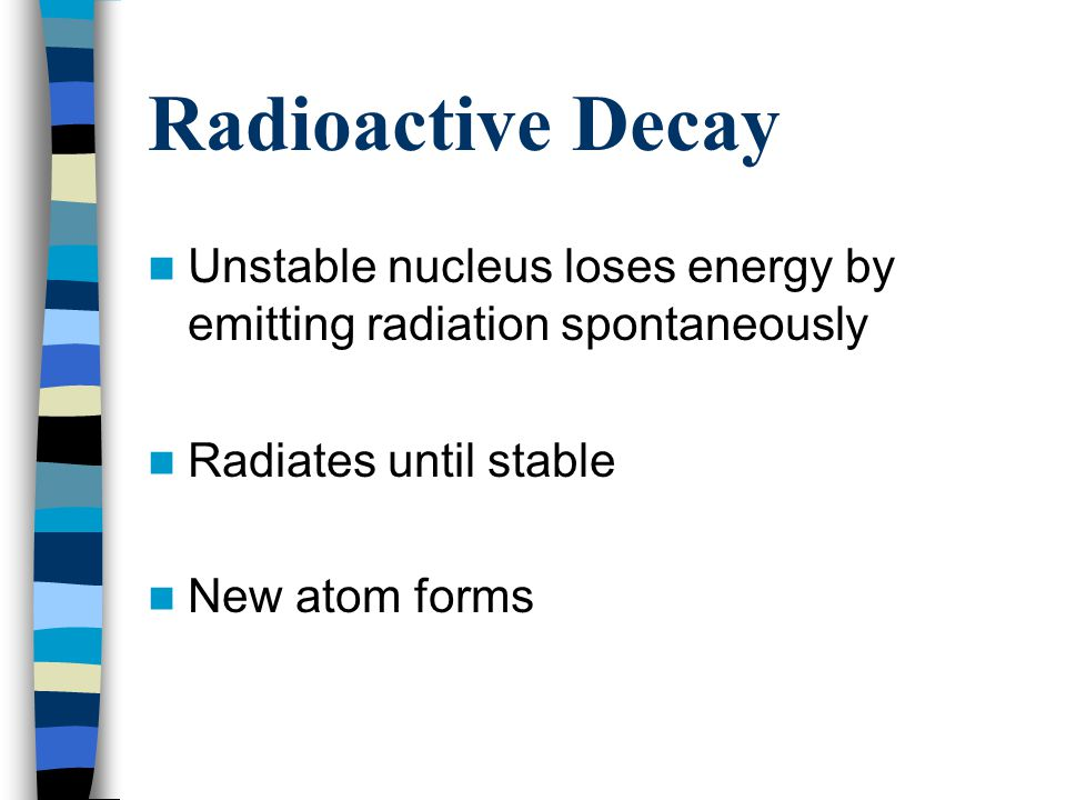Radioactive Decay Unstable nucleus loses energy by emitting radiation spontaneously. Radiates until stable.