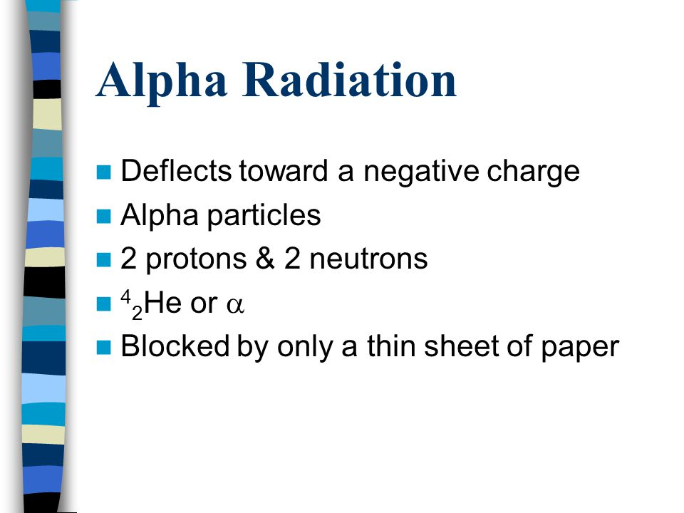 Alpha Radiation Deflects toward a negative charge Alpha particles