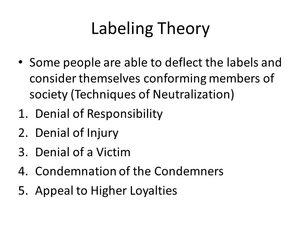Labeling Theory Some people are able to deflect the labels and consider themselves conforming members of society (Techniques of Neutralization)