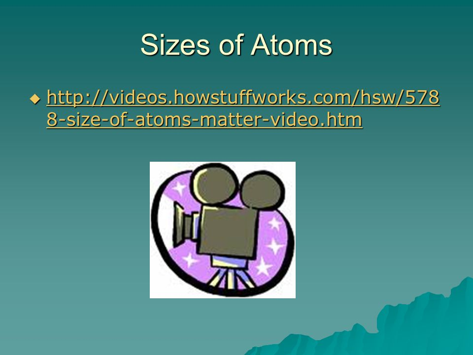 Sizes of Atoms http://videos.howstuffworks.com/hsw/5788-size-of-atoms-matter-video.htm
