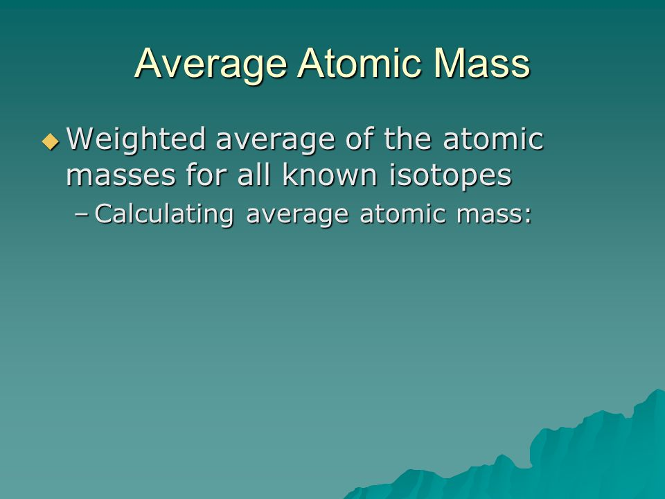 Average Atomic Mass Weighted average of the atomic masses for all known isotopes.