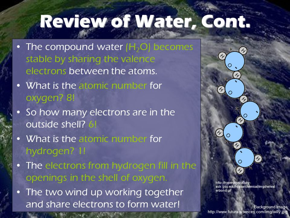 Review of Water, Cont. The compound water (H2O) becomes stable by sharing the valence electrons between the atoms.