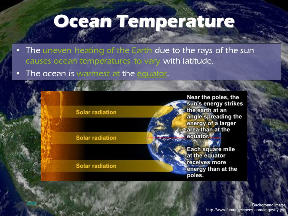 Ocean Temperature The uneven heating of the Earth due to the rays of the sun causes ocean temperatures to vary with latitude.