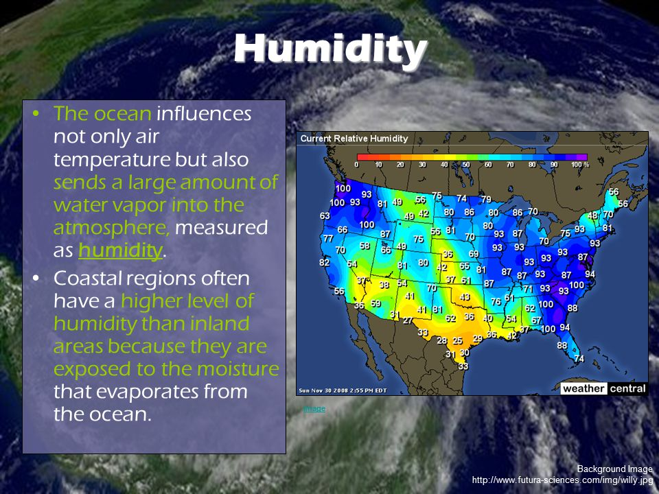 Humidity The ocean influences not only air temperature but also sends a large amount of water vapor into the atmosphere, measured as humidity.