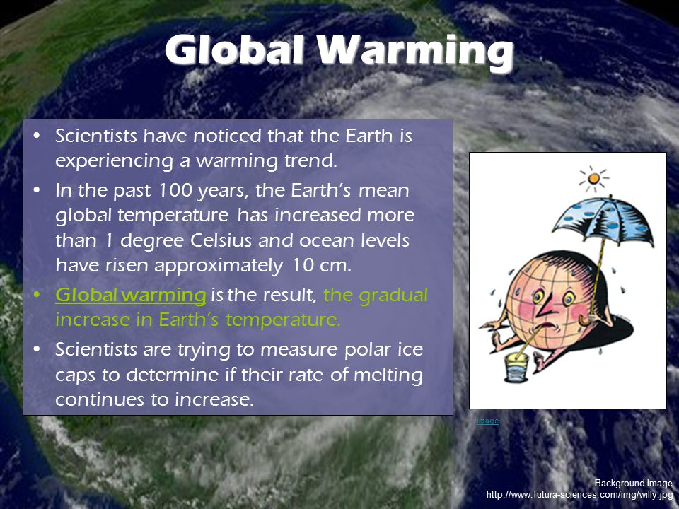 Global Warming Scientists have noticed that the Earth is experiencing a warming trend.