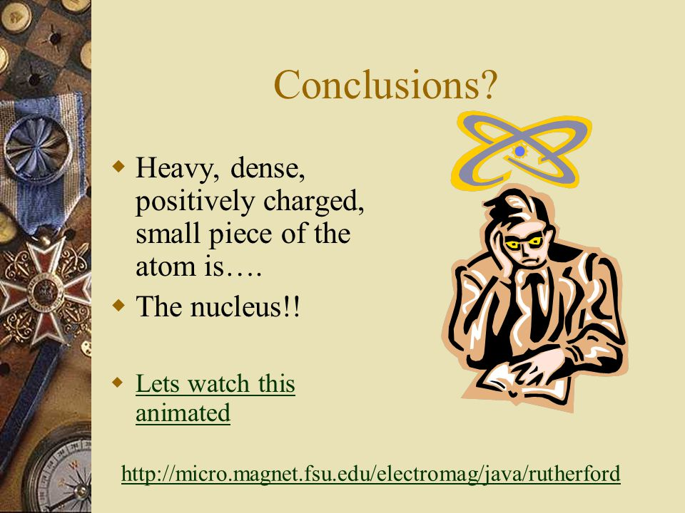 Conclusions Heavy, dense, positively charged, small piece of the atom is…. The nucleus!! Lets watch this animated.