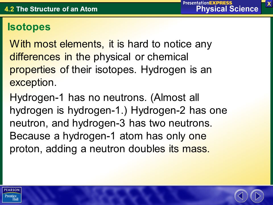 Isotopes With most elements, it is hard to notice any differences in the physical or chemical properties of their isotopes. Hydrogen is an exception.