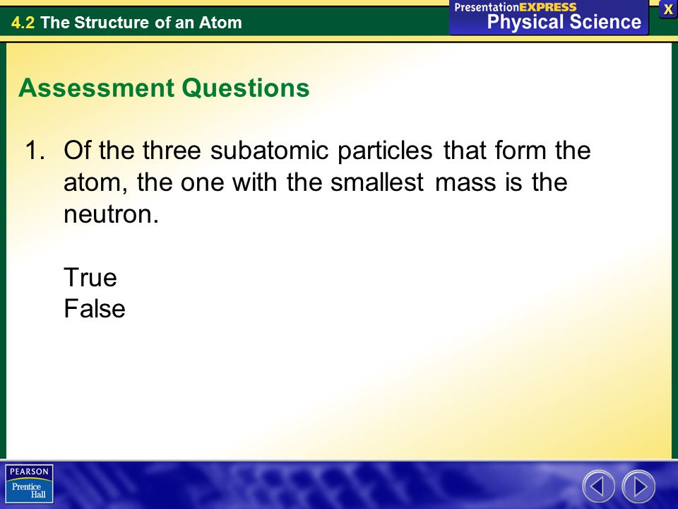 Assessment Questions Of the three subatomic particles that form the atom, the one with the smallest mass is the neutron.