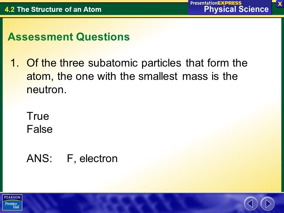 Assessment Questions Of the three subatomic particles that form the atom, the one with the smallest mass is the neutron. True False.