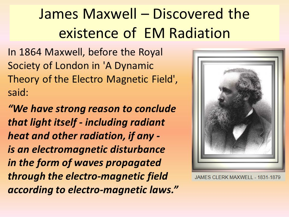 James Maxwell – Discovered the existence of EM Radiation