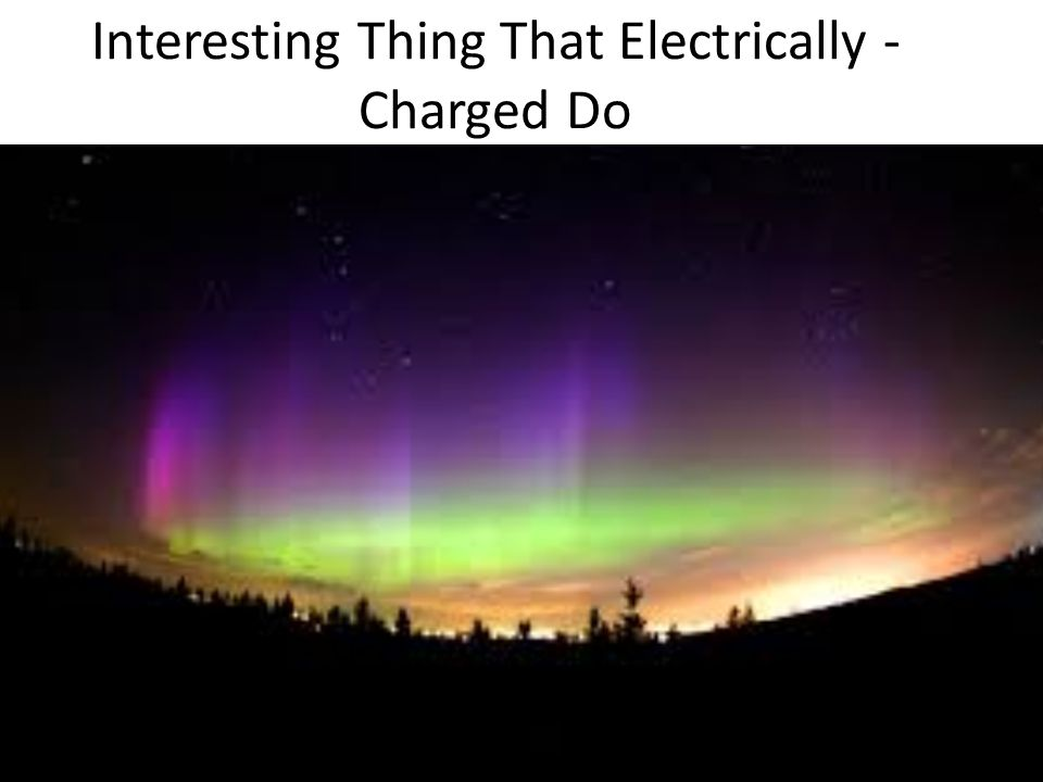 Interesting Thing That Electrically - Charged Do
