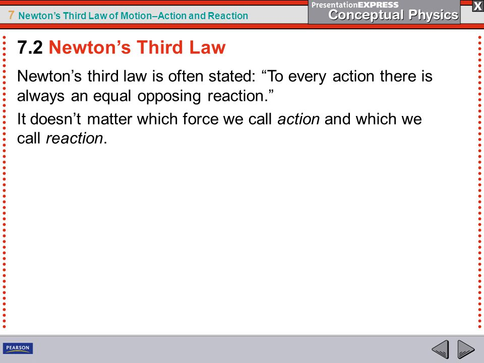 7.2 Newton's Third Law Newton's third law is often stated: To every action there is always an equal opposing reaction.