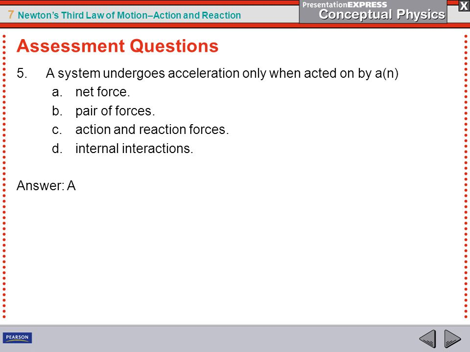Assessment Questions A system undergoes acceleration only when acted on by a(n) net force. pair of forces.