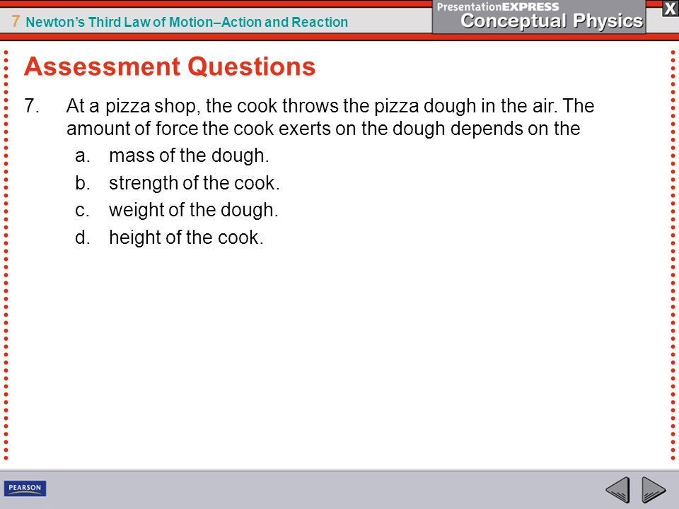 Assessment Questions At a pizza shop, the cook throws the pizza dough in the air. The amount of force the cook exerts on the dough depends on the.