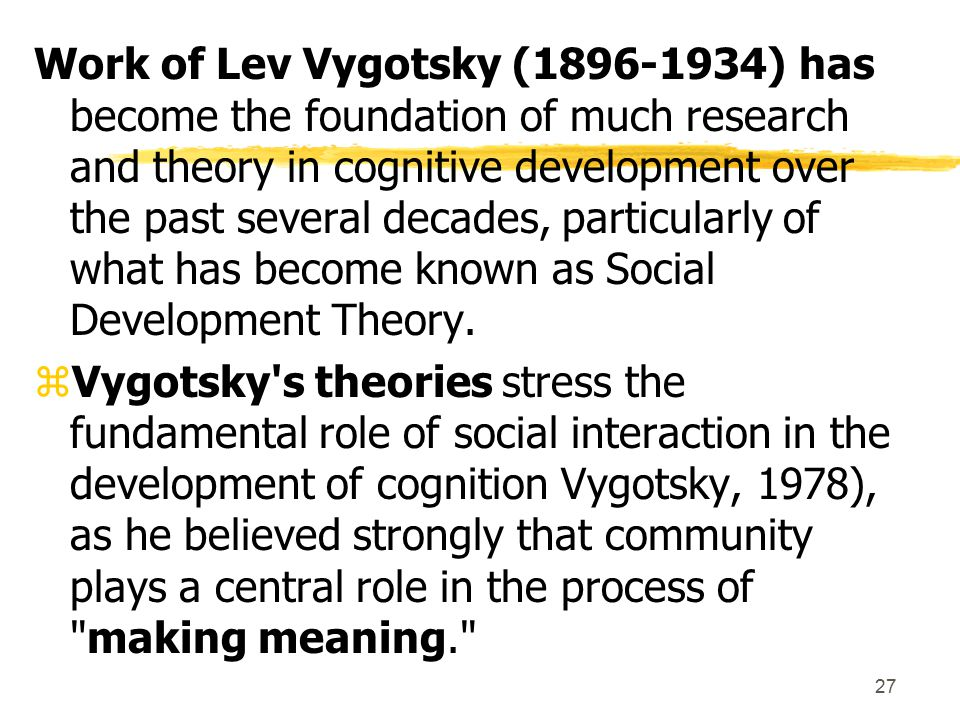 Work of Lev Vygotsky (1896-1934) has become the foundation of much research and theory in cognitive development over the past several decades, particularly of what has become known as Social Development Theory.