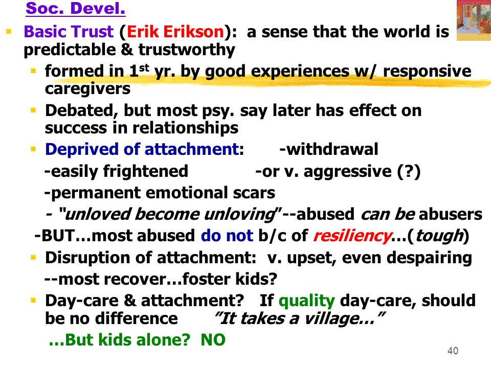 Soc. Devel. Basic Trust (Erik Erikson): a sense that the world is predictable & trustworthy.
