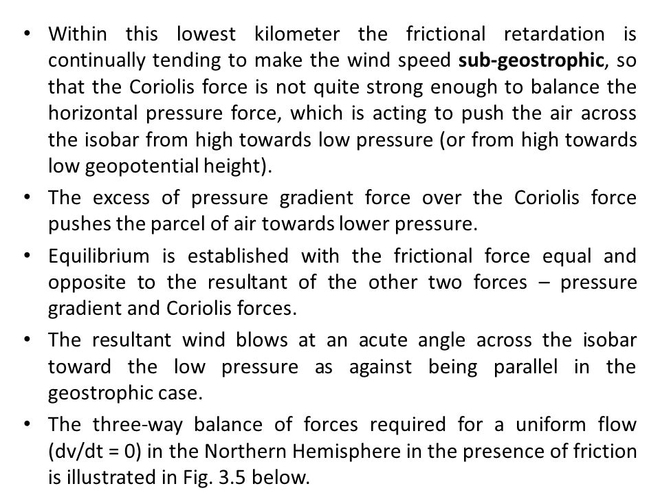 Within this lowest kilometer the frictional retardation is continually tending to make the wind speed sub-geostrophic, so that the Coriolis force is not quite strong enough to balance the horizontal pressure force, which is acting to push the air across the isobar from high towards low pressure (or from high towards low geopotential height).