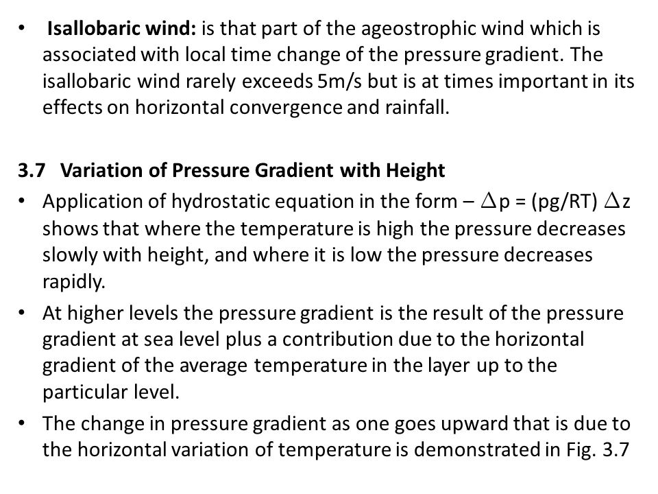 Isallobaric wind: is that part of the ageostrophic wind which is associated with local time change of the pressure gradient. The isallobaric wind rarely exceeds 5m/s but is at times important in its effects on horizontal convergence and rainfall.